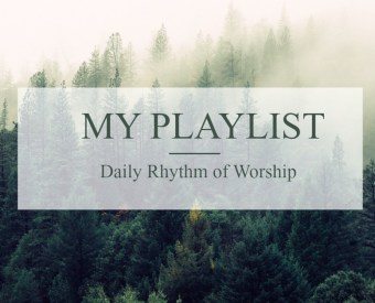 My Playlist: Daily Rhythm of Worship Part 1
