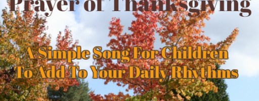 Prayer of Thanksgiving: A Simple Song for Children to Add To Your Daily Rhythms