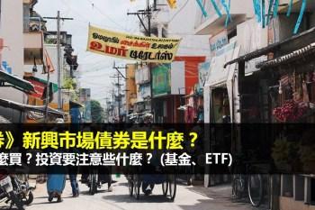 什麼是新興市場債券?基金和ETF怎麼買?投資新興市場債券要注意些什麼?