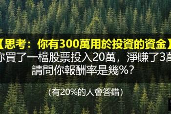 你有300萬用於投資的資金,你買了一檔股票投入20萬,淨賺了3萬,請問你報酬率是幾%?