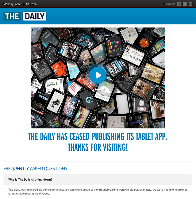 From TheDaily.com web site: Why is The Daily shutting down? The Daily was an incredible vehicle for innovation and we're proud of the groundbreaking work we did but, ultimately, we were not able to grow as large an audience as we'd hoped.
