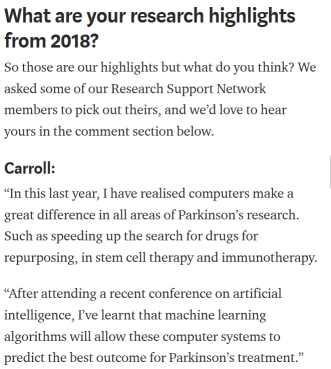 """Screenshot of the 2018 roundup from Parkinson's UK, including a quote from someone called Carroll, which reads: """"In this last year, I have realised computers make a great difference in all areas of Parkinson's research. Such as speeding up the search for drugs for repurposing, in stem cell therapy and immunotherapy.  """"After attending a recent conference on artificial intelligence, I've learnt that machine learning algorithms will allow these computer systems to predict the best outcome for Parkinson's treatment."""""""