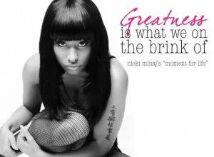 """nikki minaj's song 'moment for life' contains the lyric """"greatness is what we on the brink of"""""""