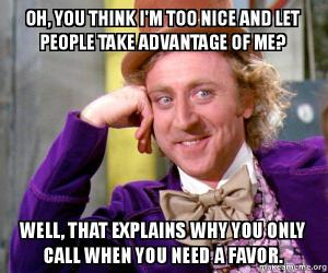 willy wonka meme with the text::oh, u think i'm too nice and people take advantage of me? well that explains why u only call when u need a favor.