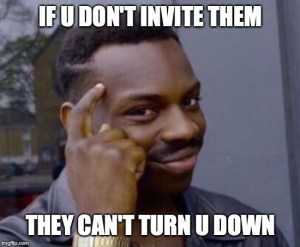 meme of guy pointing to his head. text says:if u don't invite them, they can't turn u down