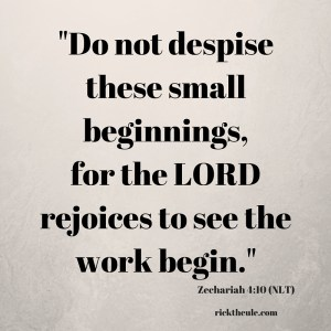 -Do not despisethese small beginnings,for the LORD rejoices to see the work begin.-