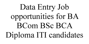 Data Entry Job opportunities for BA BCom BSc BCA Diploma ITI candidates