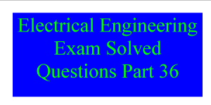 Electrical Engineering Exam Solved Questions Part 36