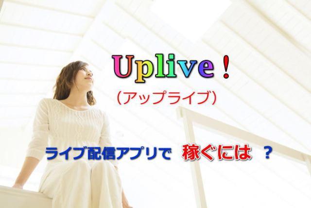 Uplive(アップライブ)!ライブ配信アプリで稼ぐには?
