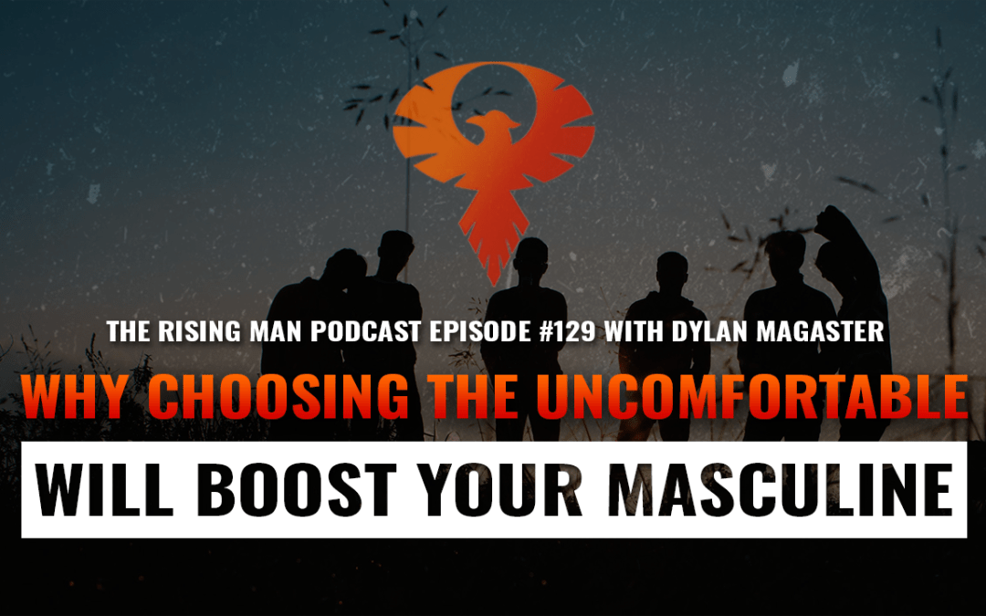 RMP 129 – Why Choosing The Uncomfortable Will Boost Your Masculine with Dylan Magaster
