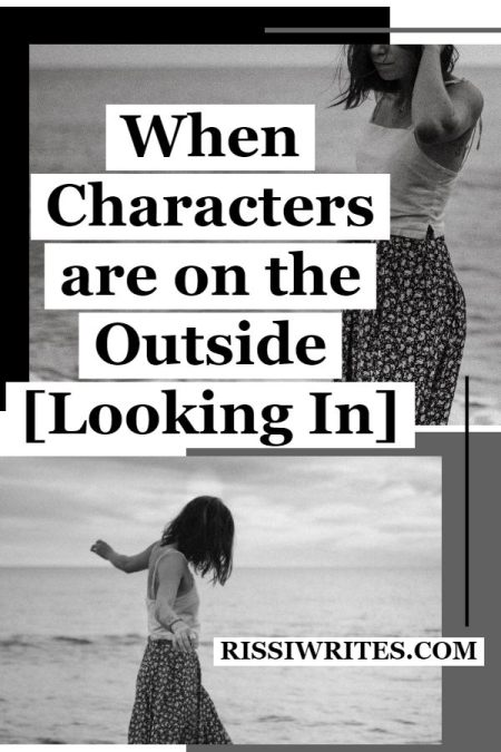 When Characters are on the Outside Of Life and Love. Talking about when characters on the outside of their own lives are forgotten. Text © Rissi JC