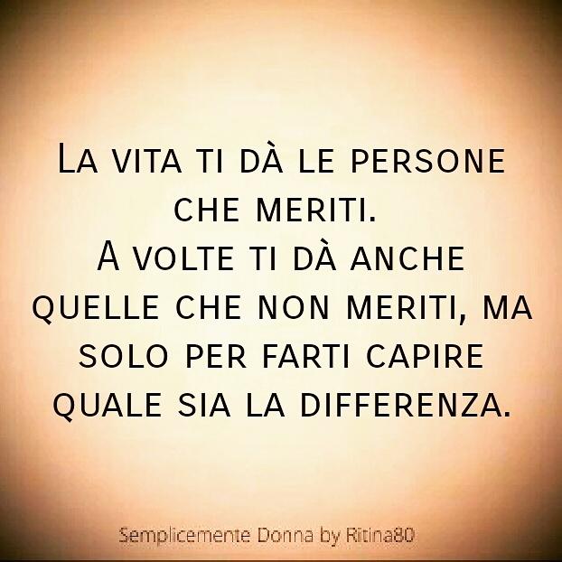 La vita ti dà le persone che meriti. A volte ti dà anche quelle che non meriti, ma solo per farti capire quale sia la differenza.