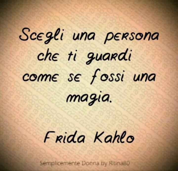 Scegli una persona che ti guardi  come se fossi una magia.  – Frida Kahlo –