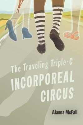 The Traveling Triple-C Incorporeal Circus by Alanna McFall