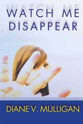 Watch Me Disappear by Diane V. Mulligan