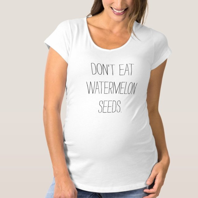 Don't eat watermelon seeds funny maternity tee