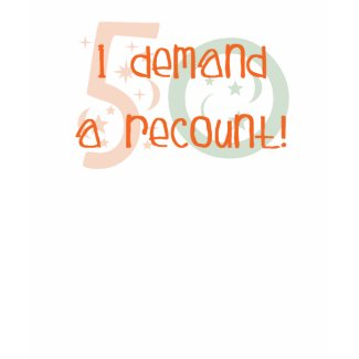 50th birthday gifts, I demand a recount! shirt