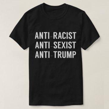 Anti Racist Anti Sexist Anti Trump T-Shirt