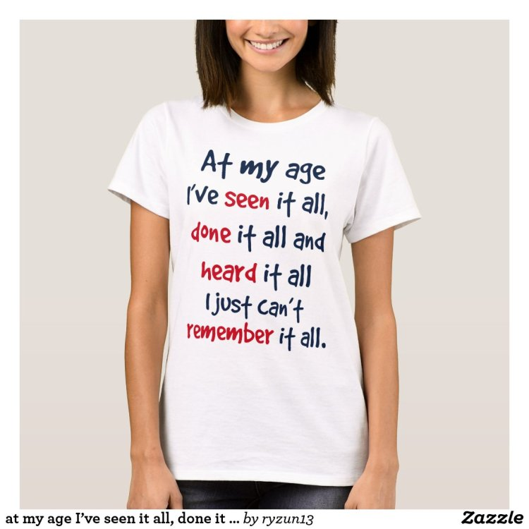 at my age I've seen it all, done it all, and heard T-Shirt