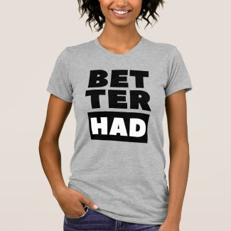 Better Had Block Black Text T-Shirt