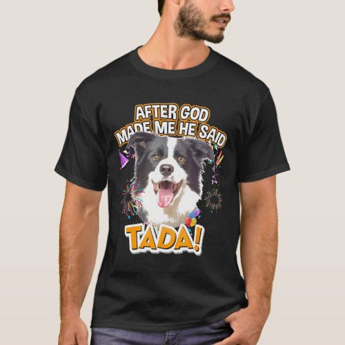Border Collie Happy Ta-Da After God Made Me He Sai T-Shirt