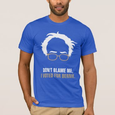 Don't blame me, I voted for Bernie T-Shirt