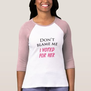 Don't Blame Me, I Voted For Her T-Shirt