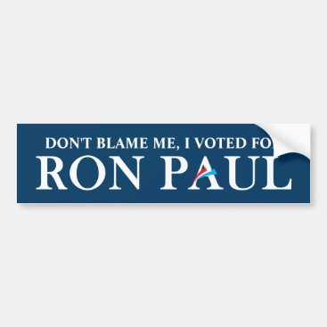 Don't blame me, I voted for Ron Paul. Bumper Sticker