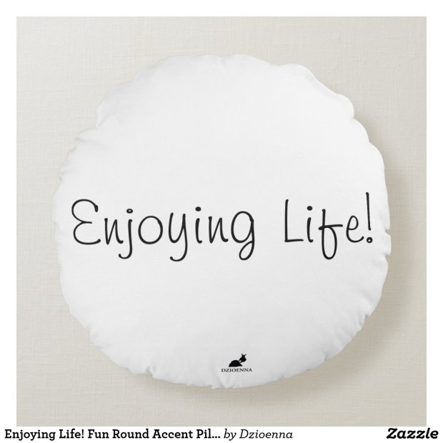 Enjoying Life! Fun Round Accent Pillow