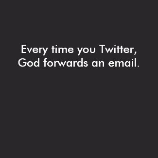 Every time you Twitter, God forwards an email. shirt