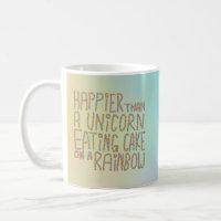 Happier Than A Unicorn Eating Cake On A Rainbow. Coffee Mug