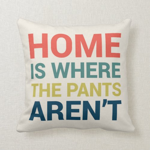 Home Is Where the Pants Aren't Funny Type Pillow