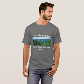 I just gotta Know what's over that next Hill! T-Shirt