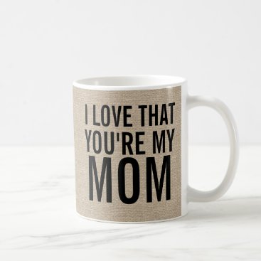 I love that you're my mom burlap linen jute rustic coffee mug