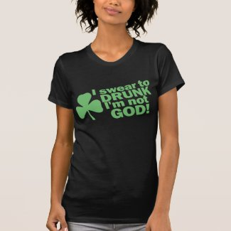 I Swear To Drunk I'm Not GOD! St Patty's Day T Shirt