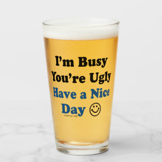 I'm Busy You're Ugly Have a Nice Day Funny Glass
