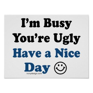 I'm Busy You're Ugly Have a Nice Day Posters print