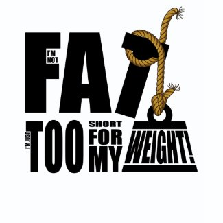 I'm Not Fat I'm Just Too Short T-Shirt
