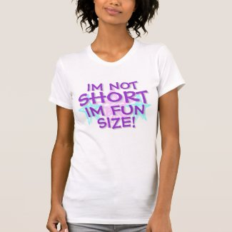 IM NOT SHORT,IM FUN SIZE SHIRT