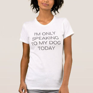 I'm only speaking to my dog today funny hipster tee shirt