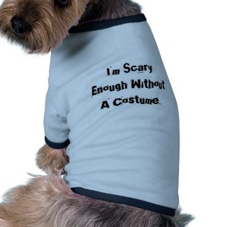 I'm Scary Enough Without A Costume. Pet T-shirt