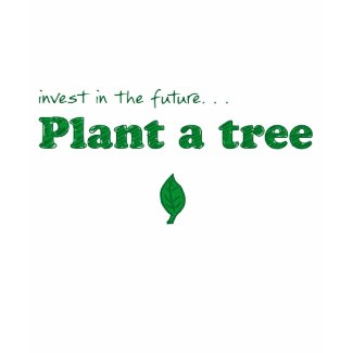 Invest in the future… plant a tree shirt