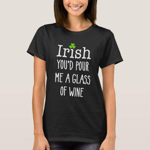 Irish you'd pour me wine Funny St Patricks Day T-Shirt