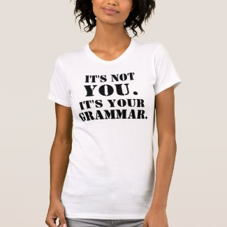 It's Not You. It's Your Grammar. T-Shirt