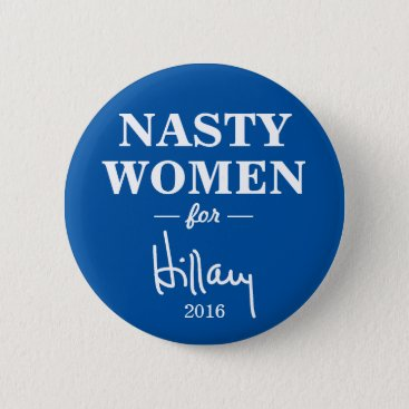 NASTY WOMEN for Hillary Clinton Campaign Button