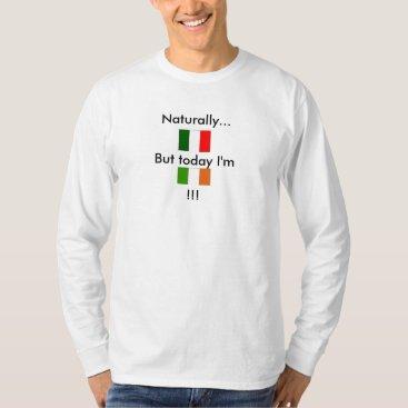 Naturally Italian but today I'm Irish T-Shirt