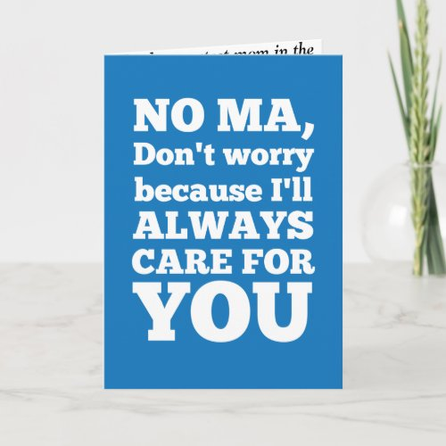 No Ma Don't Worry Because I'll Always Care For You Cards