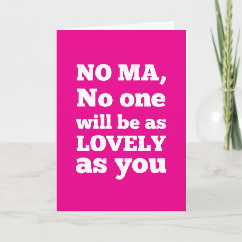 No Ma, no one will be as lovely as you Card