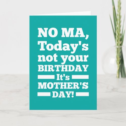 No Ma Today's not your birthday. It's Mother's Day Cards
