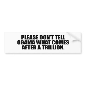 Please don't tell Obama what comes after a trillio bumpersticker